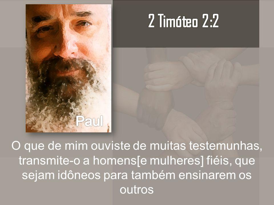 O que de mim ouviste de muitas testemunhas, transmite-o a homens[e mulheres] fiéis, que sejam idôneos para também ensinarem os outros