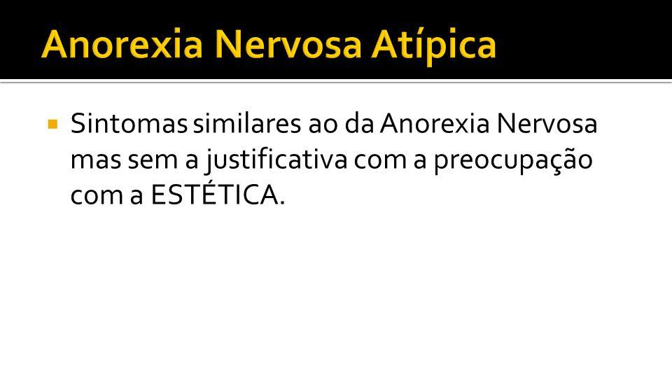 Sintomas similares ao da Anorexia Nervosa mas sem a justificativa com a preocupação com a ESTÉTICA.