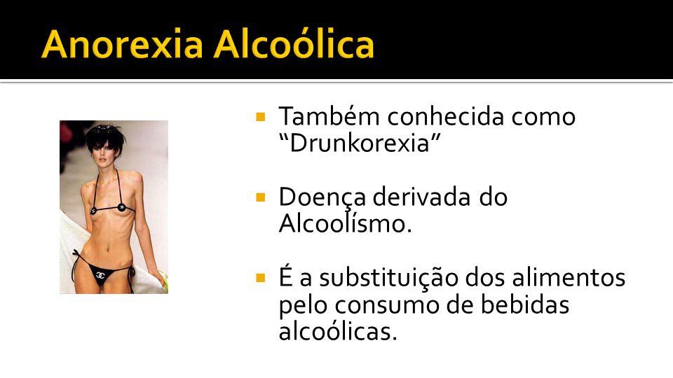 Também conhecida como Drunkorexia Doença derivada do Alcoolísmo. É a substituição dos alimentos pelo consumo de bebidas alcoólicas.