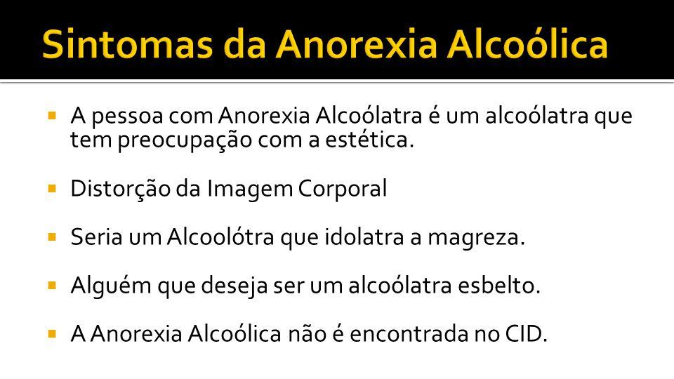 A pessoa com Anorexia Alcoólatra é um alcoólatra que tem preocupação com a estética. Distorção da Imagem Corporal Seria um Alcoolótra que idolatra a m