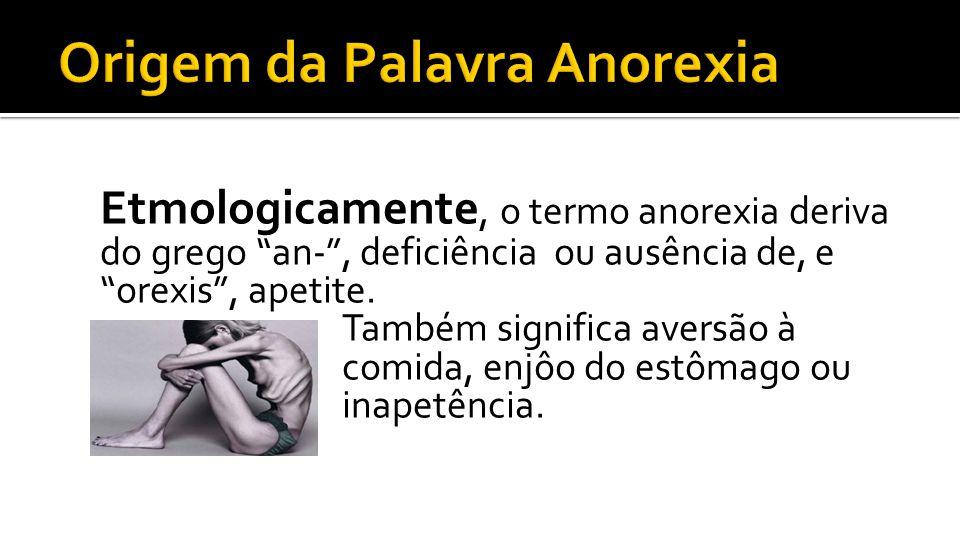 Etmologicamente, o termo anorexia deriva do grego an-, deficiência ou ausência de, e orexis, apetite. Também significa aversão à comida, enjôo do estô