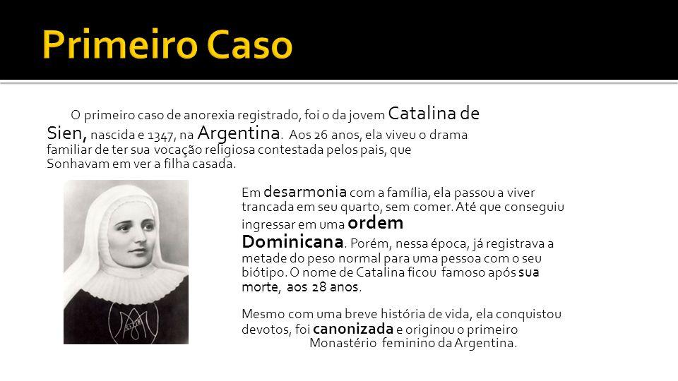 O primeiro caso de anorexia registrado, foi o da jovem Catalina de Sien, nascida e 1347, na Argentina. Aos 26 anos, ela viveu o drama familiar de ter