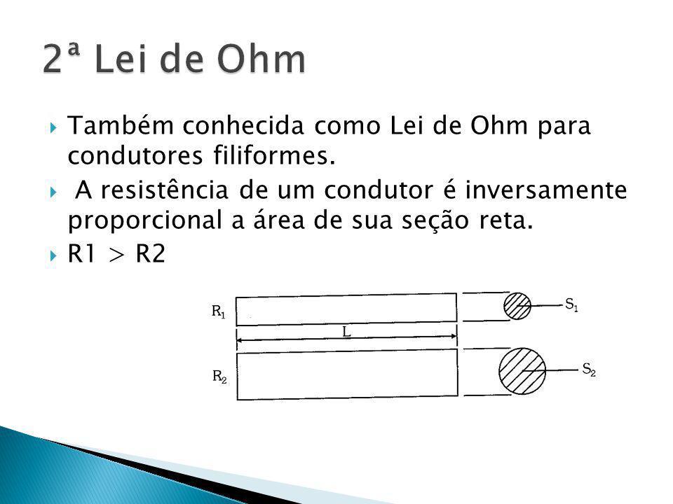 Também conhecida como Lei de Ohm para condutores filiformes. A resistência de um condutor é inversamente proporcional a área de sua seção reta. R1 > R