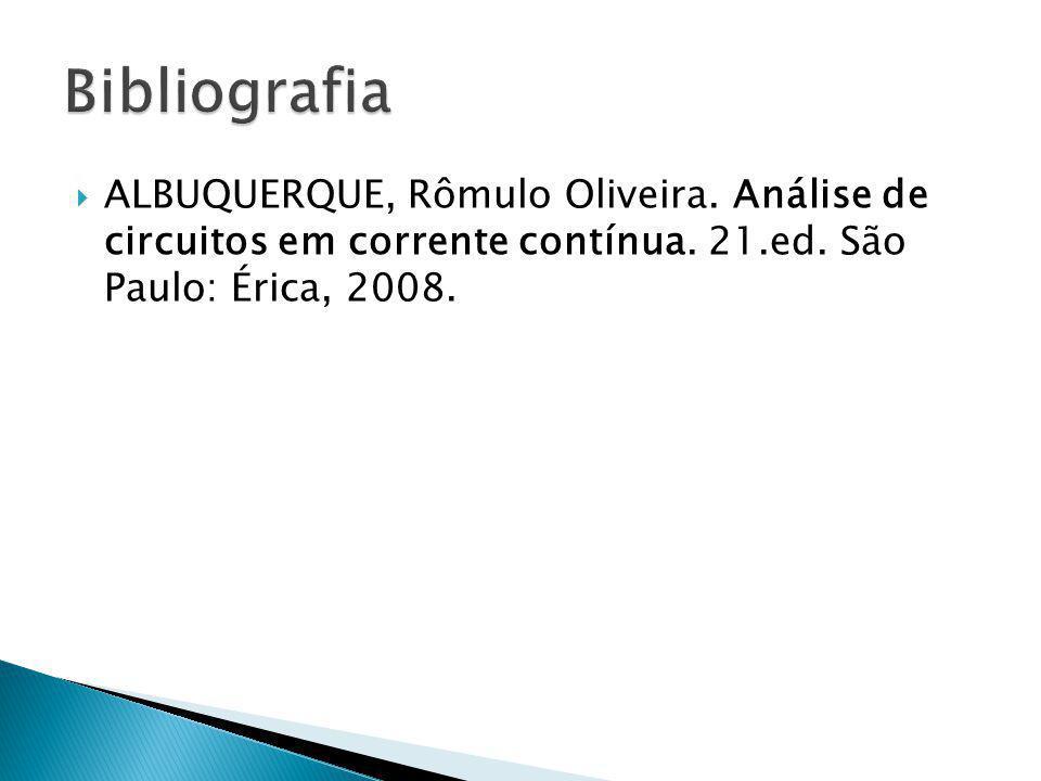 ALBUQUERQUE, Rômulo Oliveira. Análise de circuitos em corrente contínua. 21.ed. São Paulo: Érica, 2008.
