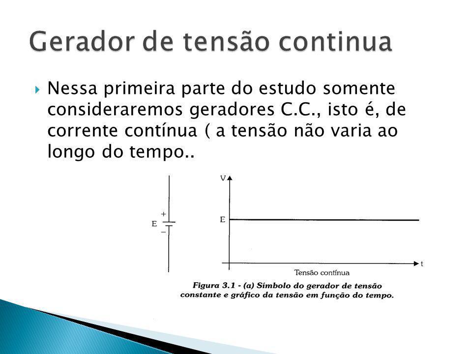 Nessa primeira parte do estudo somente consideraremos geradores C.C., isto é, de corrente contínua ( a tensão não varia ao longo do tempo..