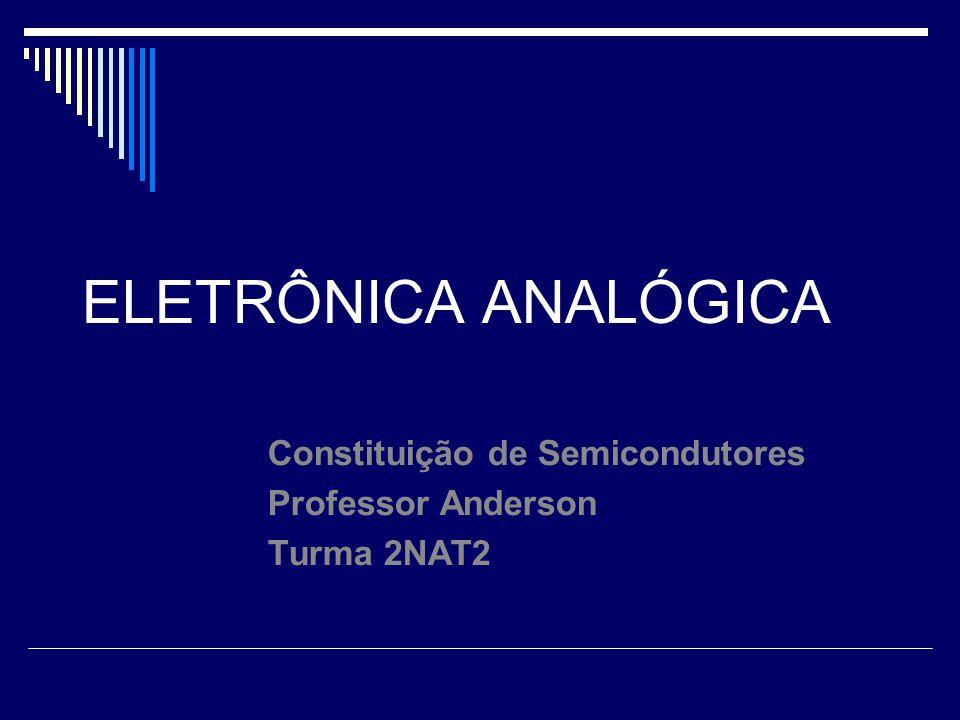 ELETRÔNICA ANALÓGICA Constituição de Semicondutores Professor Anderson Turma 2NAT2
