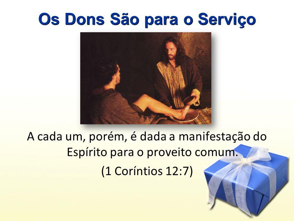 Os Dons São para o Serviço A cada um, porém, é dada a manifestação do Espírito para o proveito comum.
