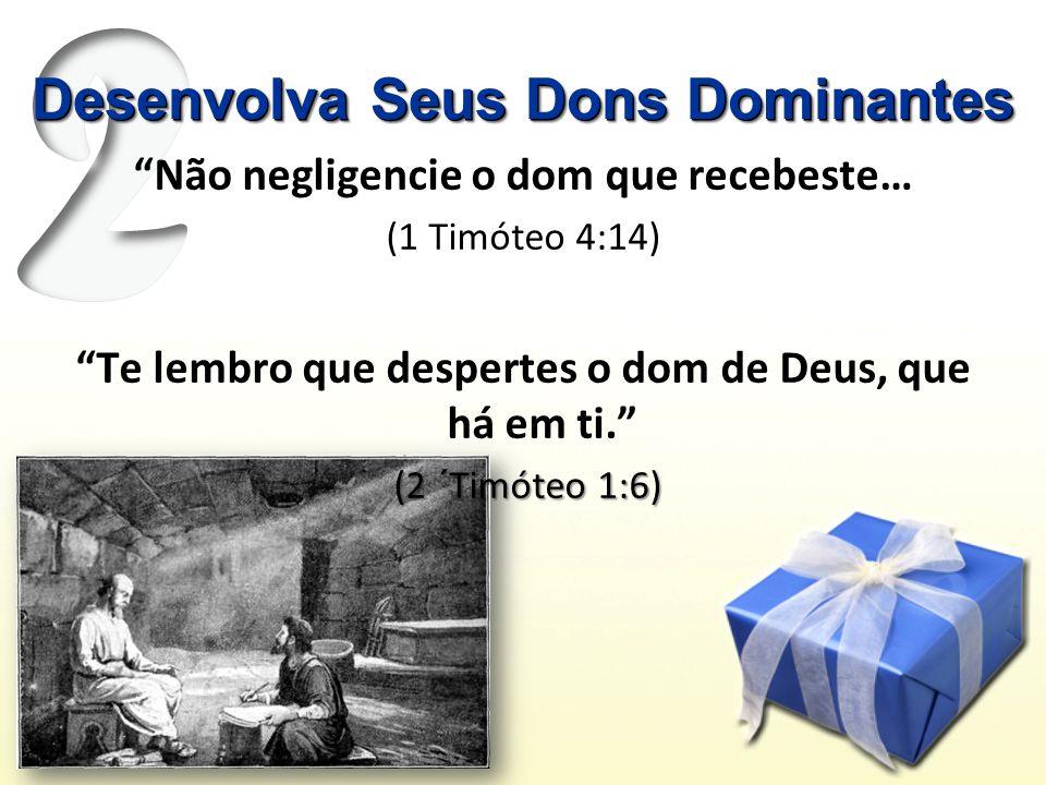 Desenvolva Seus Dons Dominantes Não negligencie o dom que recebeste… (1 Timóteo 4:14) Te lembro que despertes o dom de Deus, que há em ti.