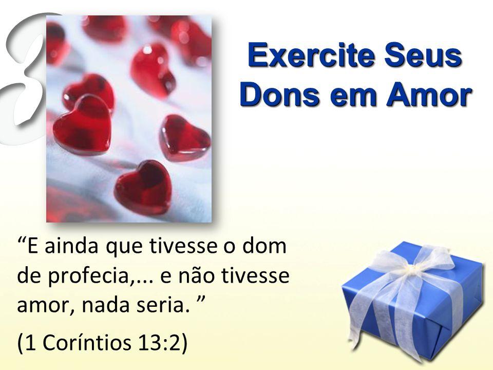 Exercite Seus Dons em Amor E ainda que tivesse o dom de profecia,...