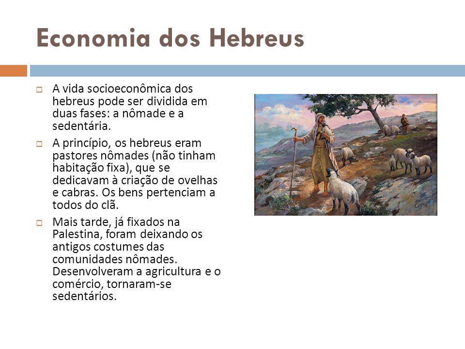 Economia dos Hebreus A vida socioeconômica dos hebreus pode ser dividida em duas fases: a nômade e a sedentária. A princípio, os hebreus eram pastores