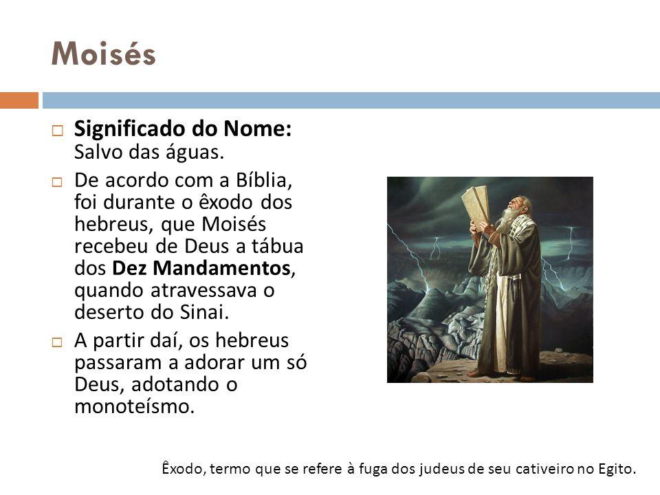 Moisés Significado do Nome: Salvo das águas. De acordo com a Bíblia, foi durante o êxodo dos hebreus, que Moisés recebeu de Deus a tábua dos Dez Manda
