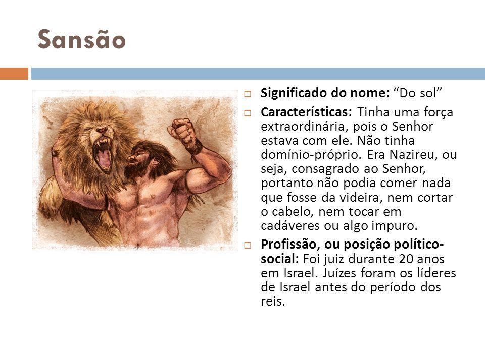 Sansão Significado do nome: Do sol Características: Tinha uma força extraordinária, pois o Senhor estava com ele. Não tinha domínio-próprio. Era Nazir