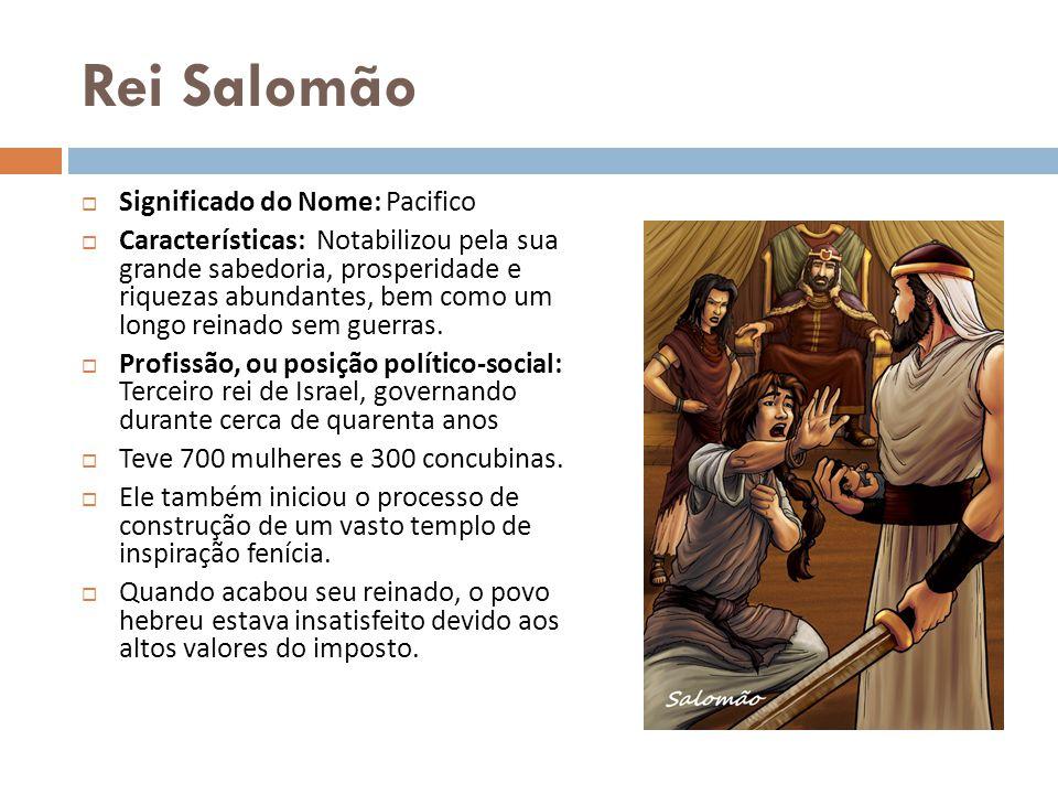 Rei Salomão Significado do Nome: Pacifico Características: Notabilizou pela sua grande sabedoria, prosperidade e riquezas abundantes, bem como um long