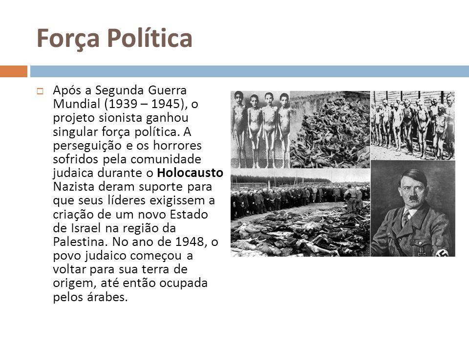 Força Política Após a Segunda Guerra Mundial (1939 – 1945), o projeto sionista ganhou singular força política. A perseguição e os horrores sofridos pe