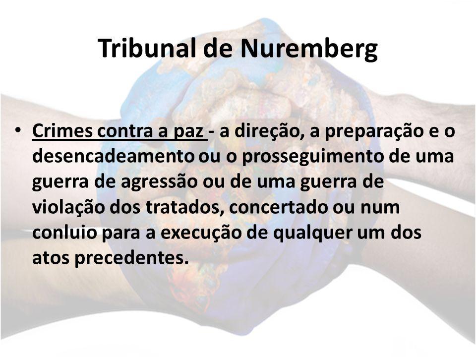 Tribunal de Nuremberg Crimes contra a paz - a direção, a preparação e o desencadeamento ou o prosseguimento de uma guerra de agressão ou de uma guerra de violação dos tratados, concertado ou num conluio para a execução de qualquer um dos atos precedentes.