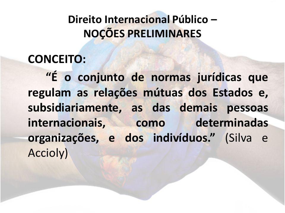 Direito Internacional Público – NOÇÕES PRELIMINARES CONCEITO: É o conjunto de normas jurídicas que regulam as relações mútuas dos Estados e, subsidiariamente, as das demais pessoas internacionais, como determinadas organizações, e dos indivíduos.