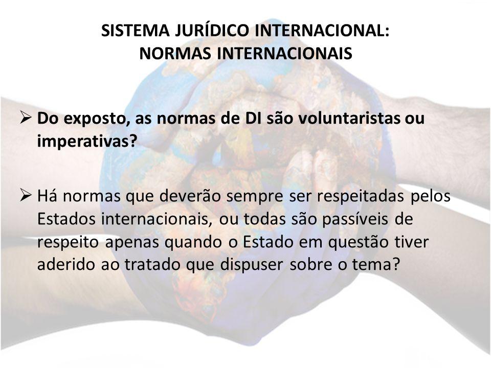 SISTEMA JURÍDICO INTERNACIONAL: NORMAS INTERNACIONAIS Do exposto, as normas de DI são voluntaristas ou imperativas.