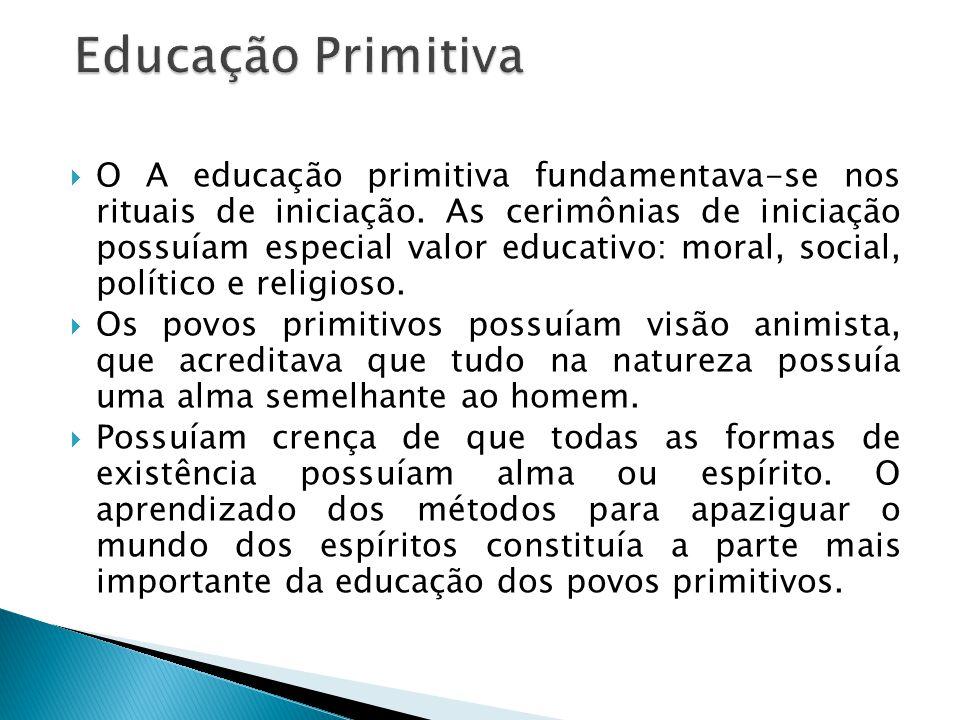O A educação primitiva fundamentava-se nos rituais de iniciação. As cerimônias de iniciação possuíam especial valor educativo: moral, social, político