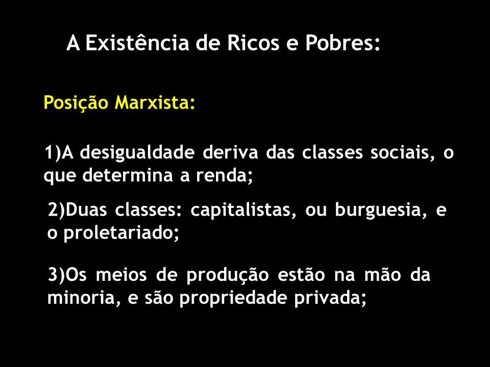 A Existência de Ricos e Pobres: Posição Marxista: 1)A desigualdade deriva das classes sociais, o que determina a renda; 2)Duas classes: capitalistas, ou burguesia, e o proletariado; 3)Os meios de produção estão na mão da minoria, e são propriedade privada;