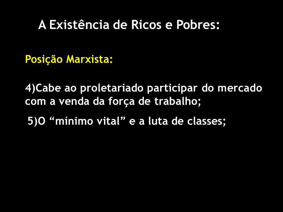A Existência de Ricos e Pobres: Posição Marxista: 4)Cabe ao proletariado participar do mercado com a venda da força de trabalho; 5)O mínimo vital e a