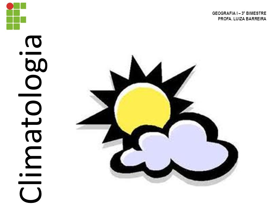 Climatologia GEOGRAFIA I – 3º BIMESTRE PROFA. LUIZA BARREIRA