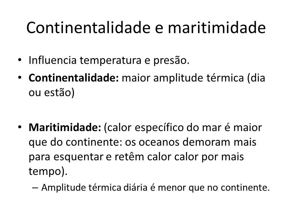 Continentalidade e maritimidade Influencia temperatura e presão. Continentalidade: maior amplitude térmica (dia ou estão) Maritimidade: (calor específ