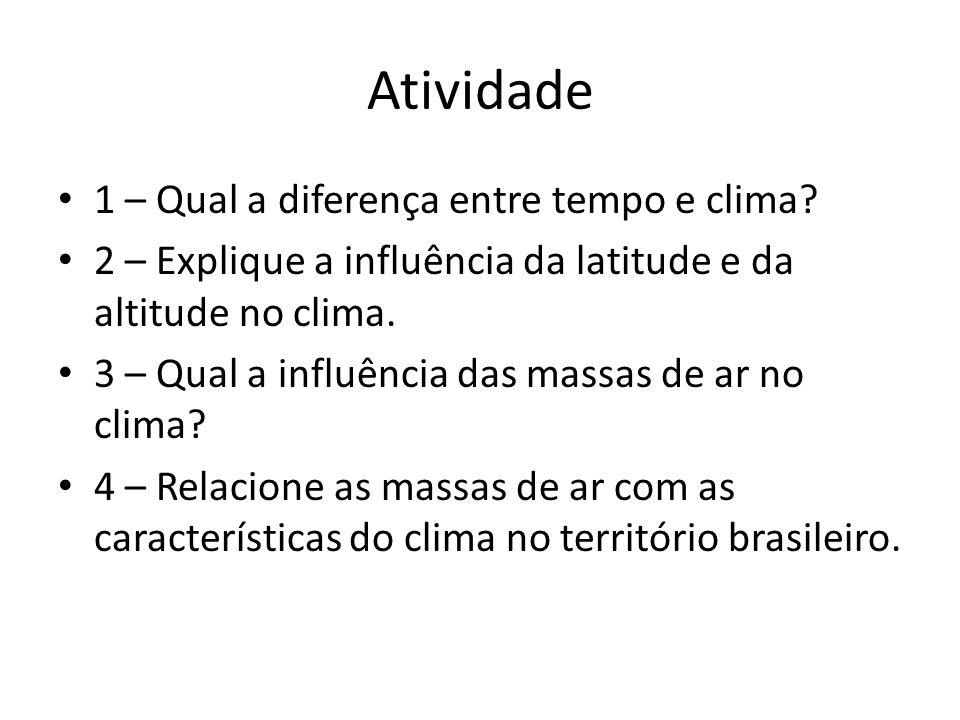 Atividade 1 – Qual a diferença entre tempo e clima? 2 – Explique a influência da latitude e da altitude no clima. 3 – Qual a influência das massas de