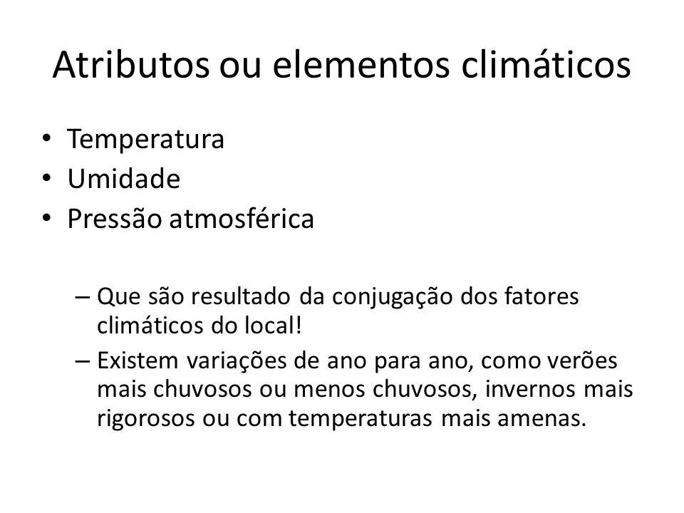 Atributos ou elementos climáticos Temperatura Umidade Pressão atmosférica – Que são resultado da conjugação dos fatores climáticos do local! – Existem
