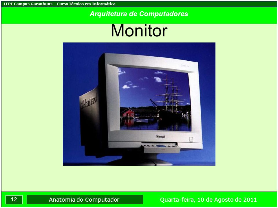 IFPE Campus Garanhuns – Curso Técnico em Informática 12 Quarta-feira, 10 de Agosto de 2011 Anatomia do Computador Arquitetura de Computadores Monitor