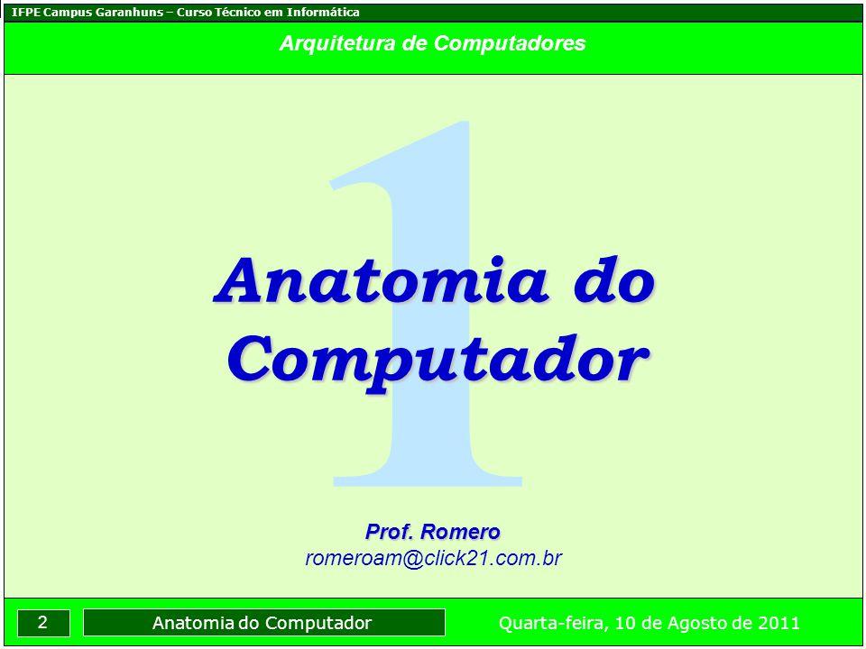 IFPE Campus Garanhuns – Curso Técnico em Informática 2 Quarta-feira, 10 de Agosto de 2011 Anatomia do Computador Arquitetura de Computadores 1 Anatomia do Computador Prof.
