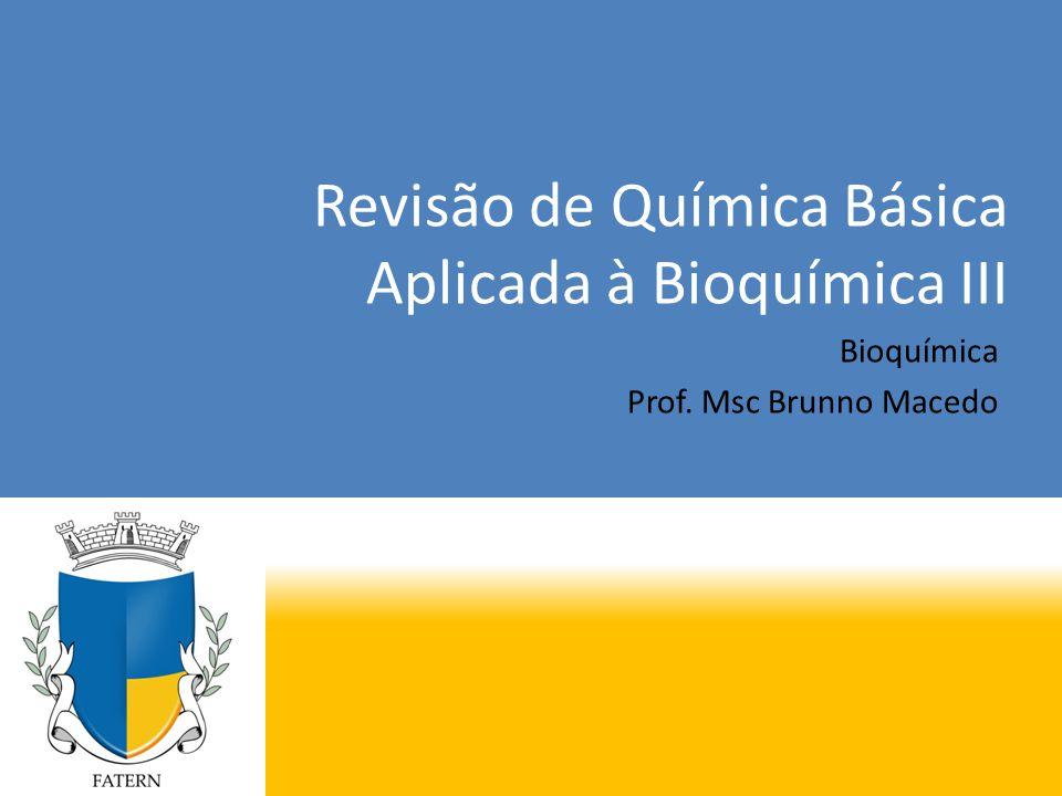 Revisão de Química Básica Aplicada à Bioquímica III Bioquímica Prof. Msc Brunno Macedo