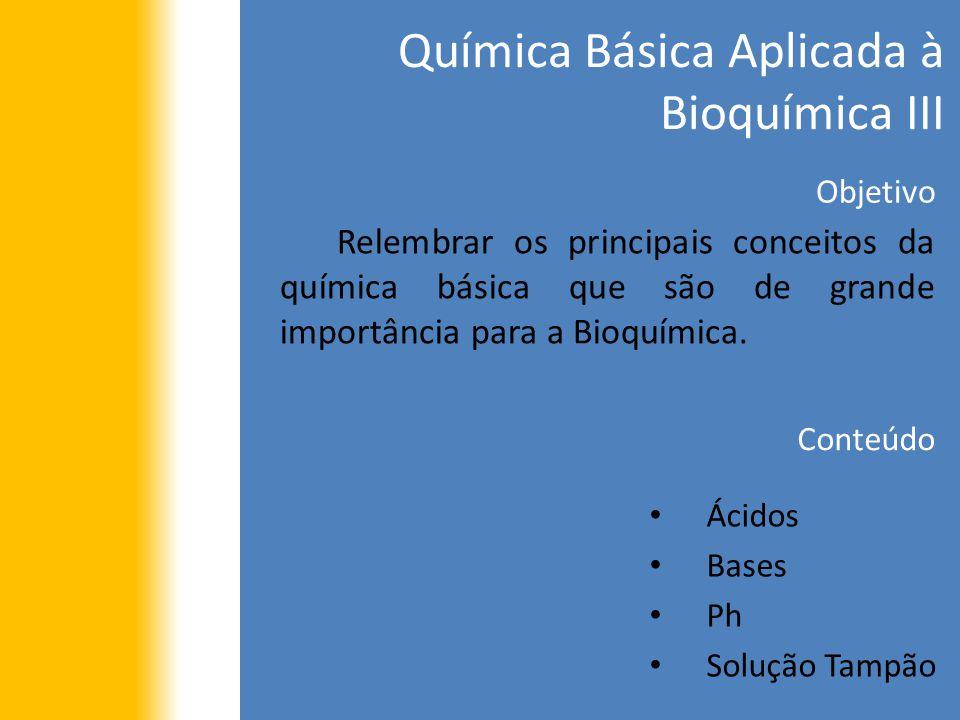 Química Básica Aplicada à Bioquímica III Objetivo Relembrar os principais conceitos da química básica que são de grande importância para a Bioquímica.
