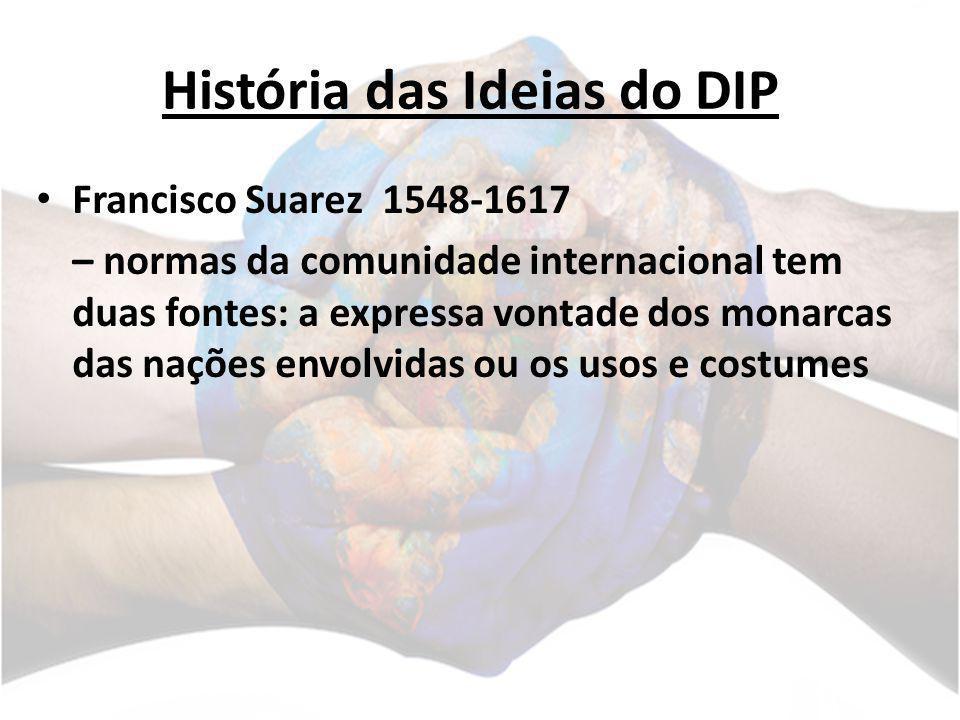 História das Ideias do DIP Francisco Suarez 1548-1617 – normas da comunidade internacional tem duas fontes: a expressa vontade dos monarcas das nações