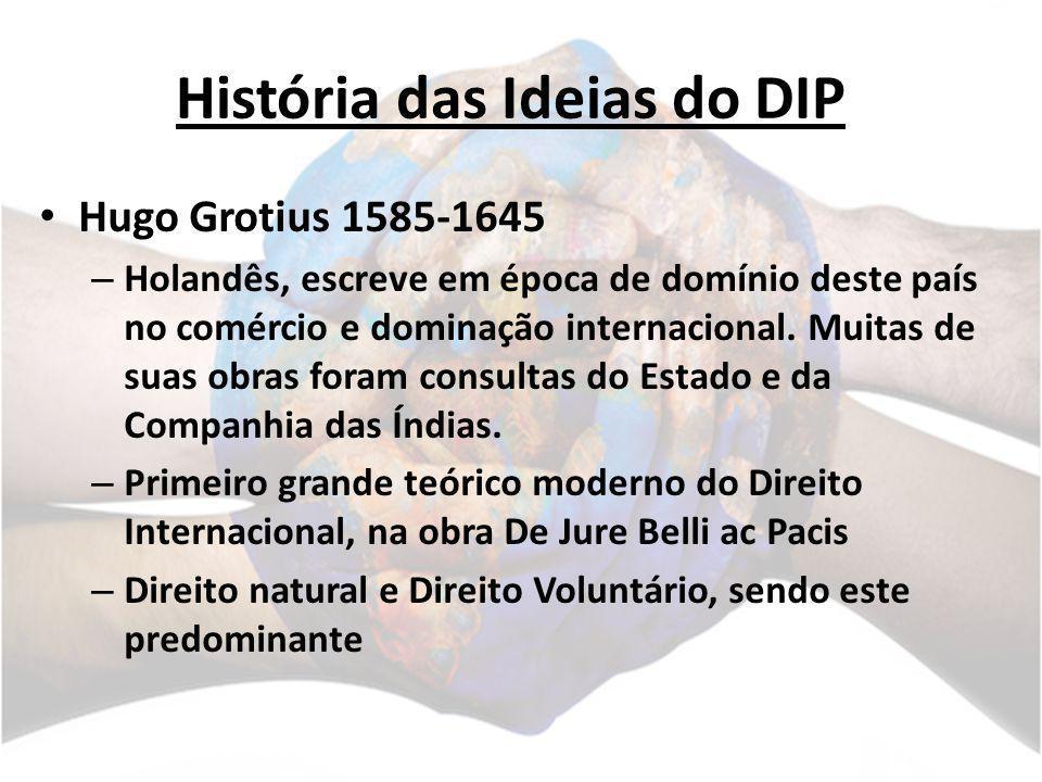 História das Ideias do DIP Hugo Grotius 1585-1645 – Holandês, escreve em época de domínio deste país no comércio e dominação internacional. Muitas de
