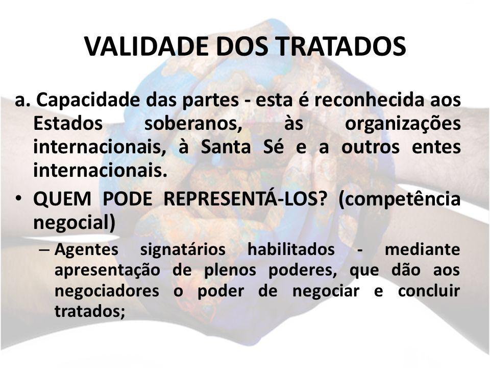 VALIDADE DOS TRATADOS a. Capacidade das partes - esta é reconhecida aos Estados soberanos, às organizações internacionais, à Santa Sé e a outros entes