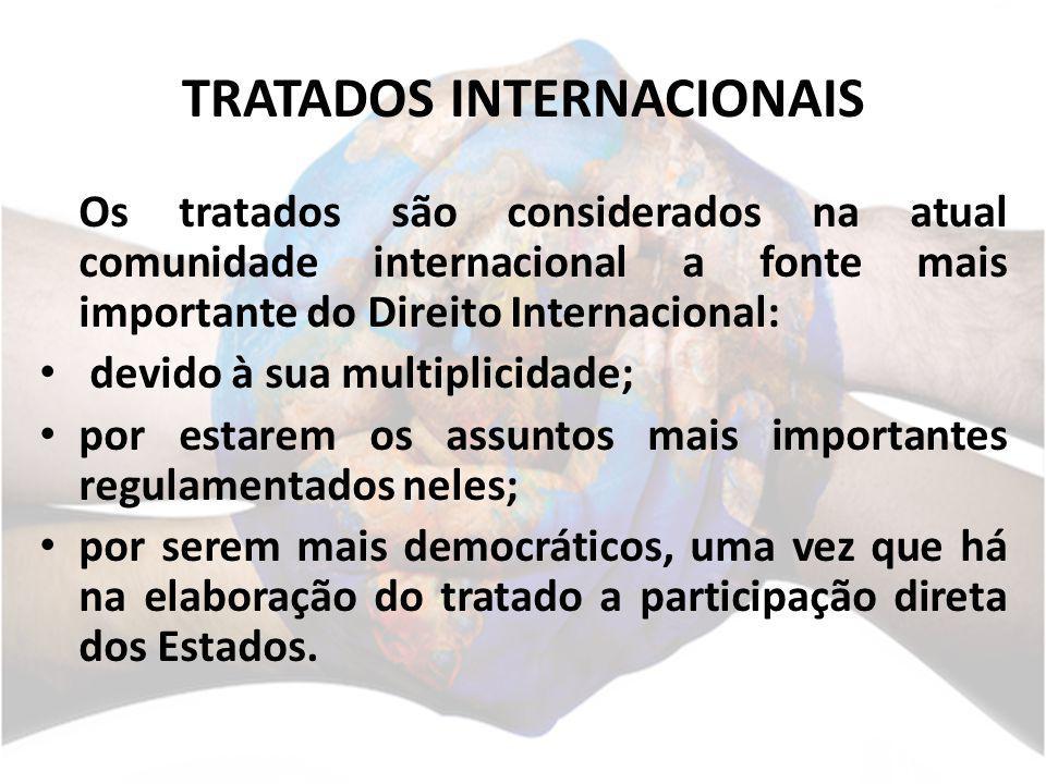 TRATADOS INTERNACIONAIS Os tratados são considerados na atual comunidade internacional a fonte mais importante do Direito Internacional: devido à sua