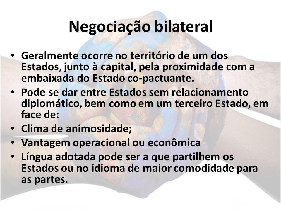 Negociação bilateral Geralmente ocorre no território de um dos Estados, junto à capital, pela proximidade com a embaixada do Estado co-pactuante. Pode