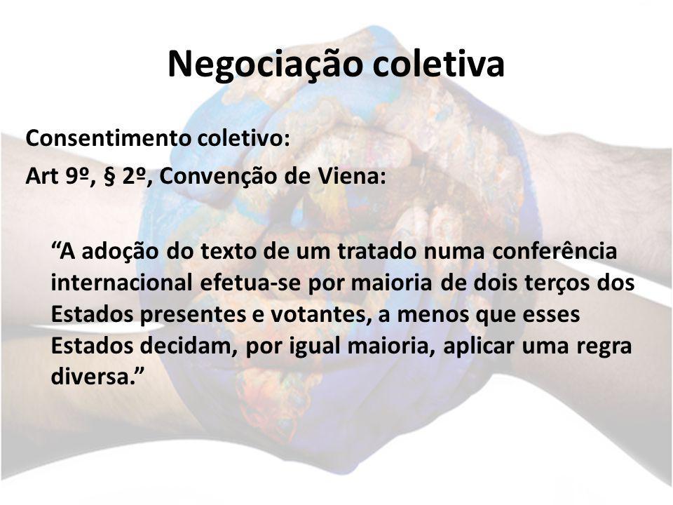 Negociação coletiva Consentimento coletivo: Art 9º, § 2º, Convenção de Viena: A adoção do texto de um tratado numa conferência internacional efetua-se