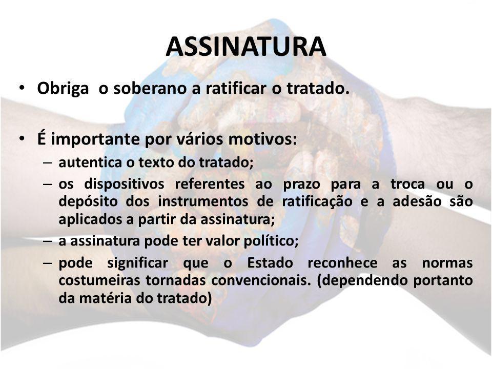 ASSINATURA Obriga o soberano a ratificar o tratado. É importante por vários motivos: – autentica o texto do tratado; – os dispositivos referentes ao p