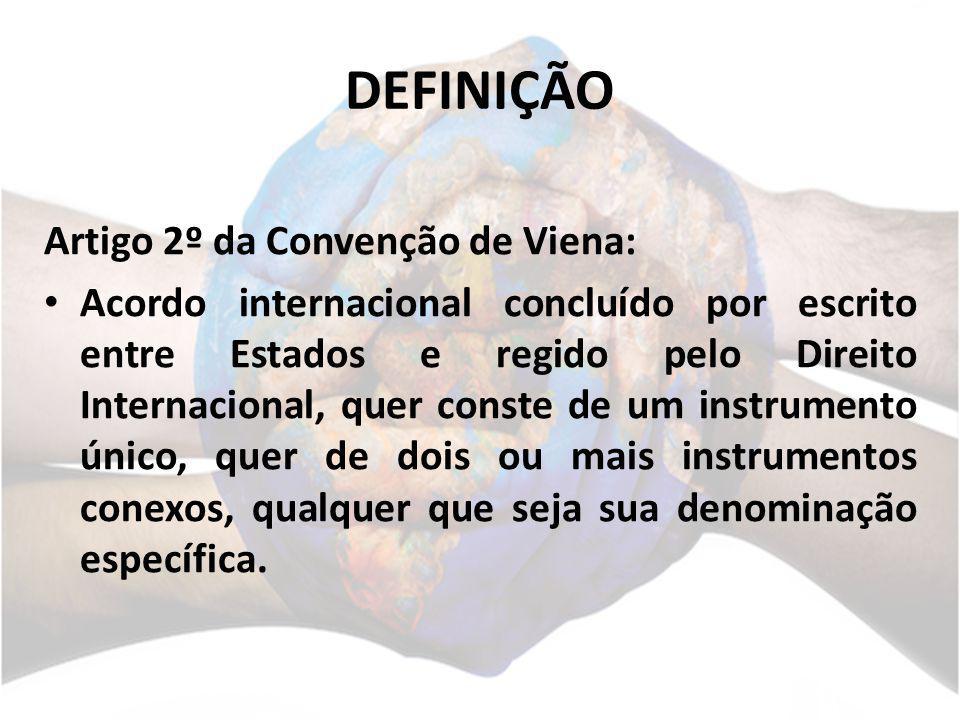 DEFINIÇÃO Artigo 2º da Convenção de Viena: Acordo internacional concluído por escrito entre Estados e regido pelo Direito Internacional, quer conste d