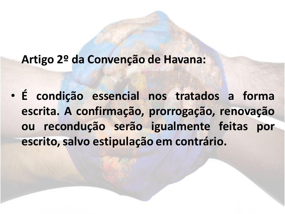 Artigo 2º da Convenção de Havana: É condição essencial nos tratados a forma escrita. A confirmação, prorrogação, renovação ou recondução serão igualme