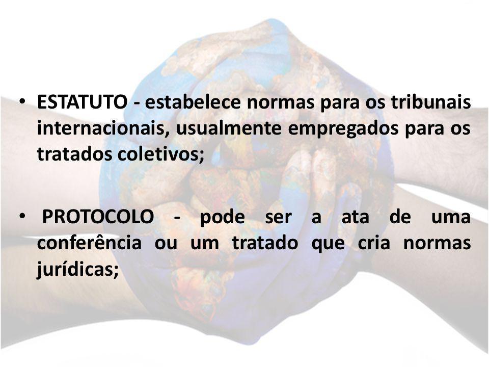 ESTATUTO - estabelece normas para os tribunais internacionais, usualmente empregados para os tratados coletivos; PROTOCOLO - pode ser a ata de uma con