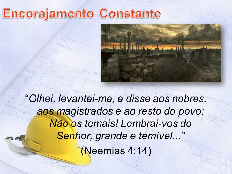Olhei, levantei-me, e disse aos nobres, aos magistrados e ao resto do povo: Não os temais! Lembrai-vos do Senhor, grande e temível... (Neemias 4:14)
