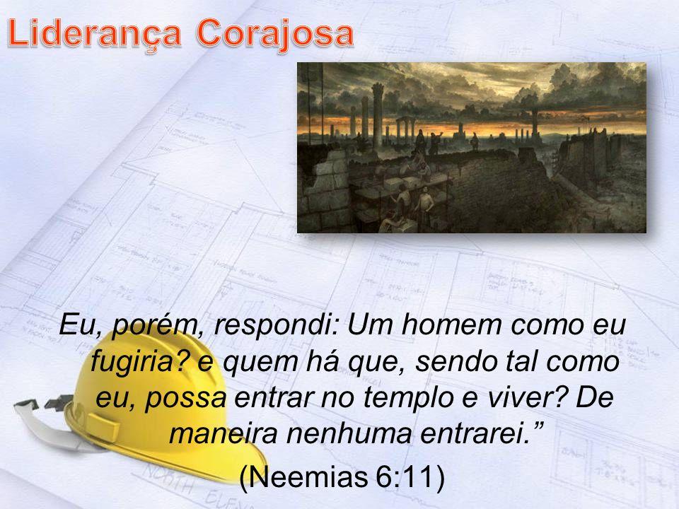 Eu, porém, respondi: Um homem como eu fugiria? e quem há que, sendo tal como eu, possa entrar no templo e viver? De maneira nenhuma entrarei. (Neemias