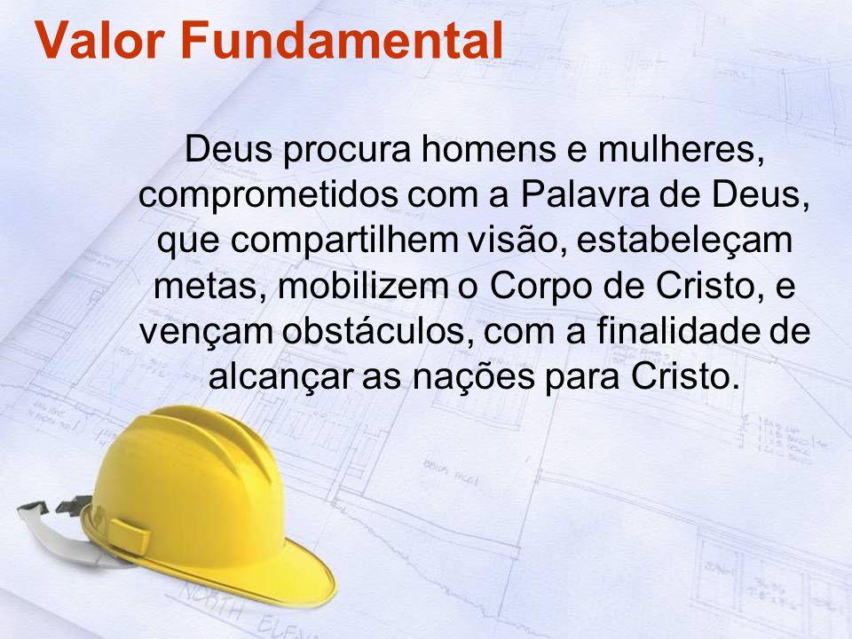 Valor Fundamental Deus procura homens e mulheres, comprometidos com a Palavra de Deus, que compartilhem visão, estabeleçam metas, mobilizem o Corpo de