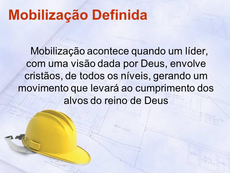Mobilização Definida Mobilização acontece quando um líder, com uma visão dada por Deus, envolve cristãos, de todos os níveis, gerando um movimento que levará ao cumprimento dos alvos do reino de Deus
