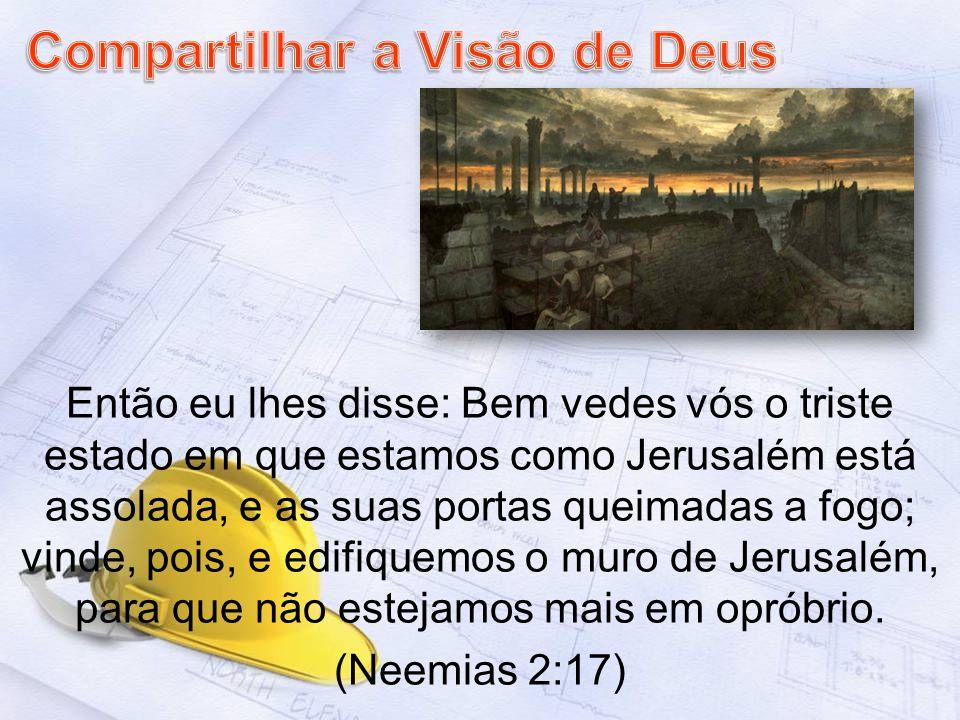Então eu lhes disse: Bem vedes vós o triste estado em que estamos como Jerusalém está assolada, e as suas portas queimadas a fogo; vinde, pois, e edifiquemos o muro de Jerusalém, para que não estejamos mais em opróbrio.