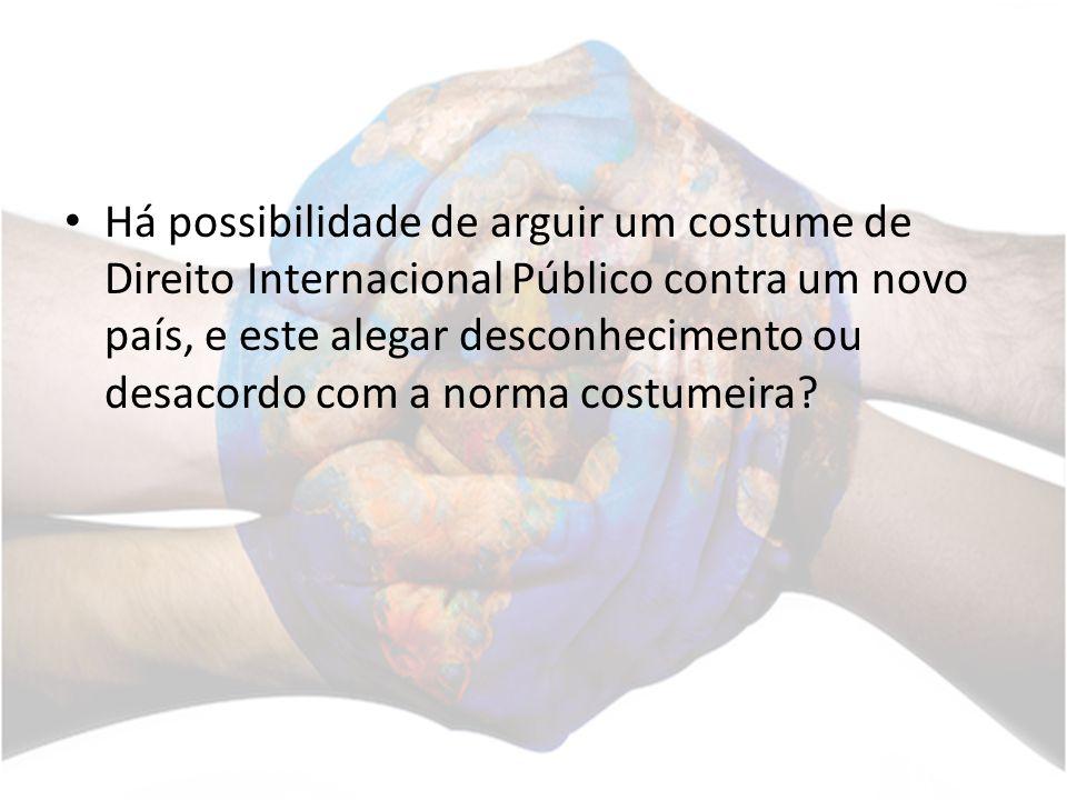 Há possibilidade de arguir um costume de Direito Internacional Público contra um novo país, e este alegar desconhecimento ou desacordo com a norma cos