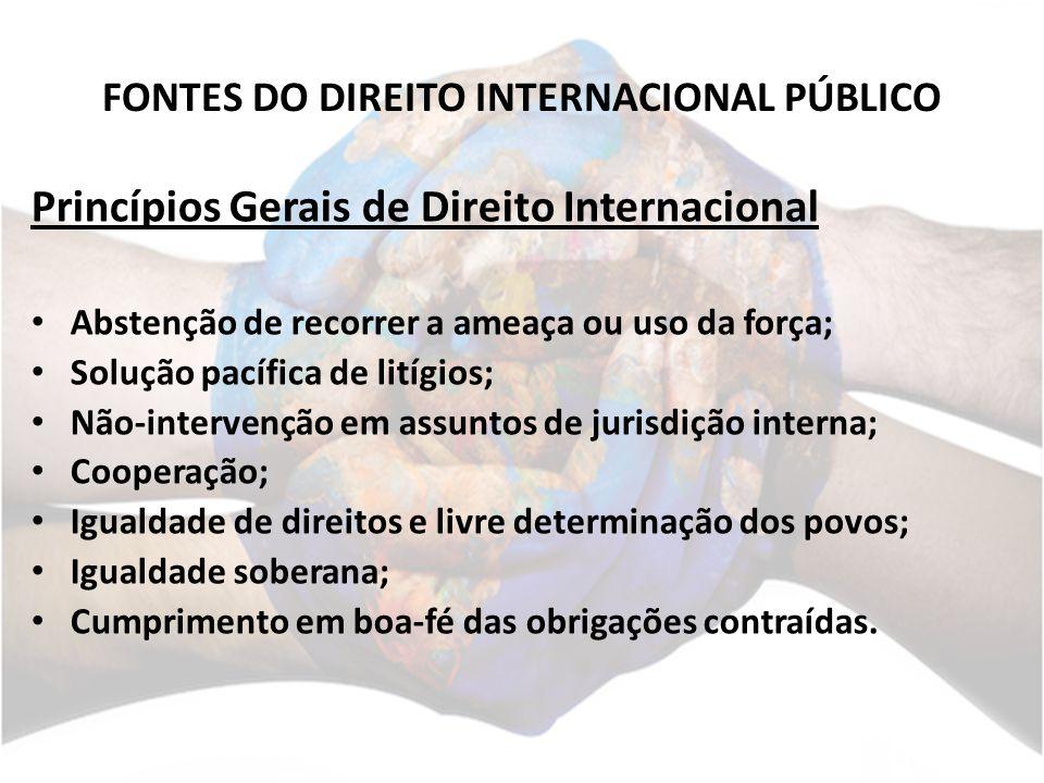 FONTES DO DIREITO INTERNACIONAL PÚBLICO Princípios Gerais de Direito Internacional Abstenção de recorrer a ameaça ou uso da força; Solução pacífica de