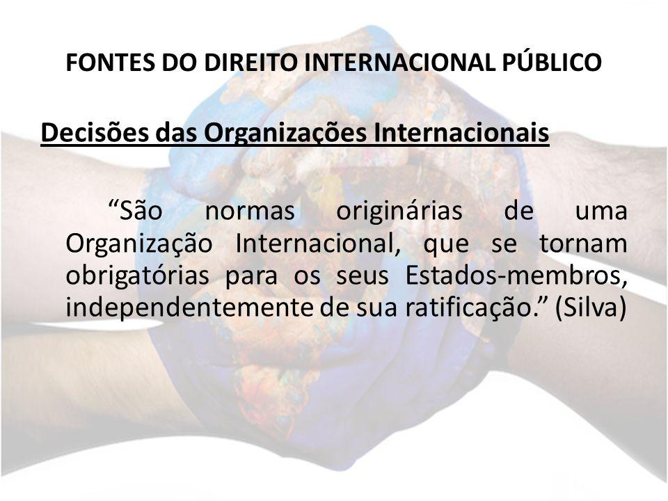 FONTES DO DIREITO INTERNACIONAL PÚBLICO Decisões das Organizações Internacionais São normas originárias de uma Organização Internacional, que se torna